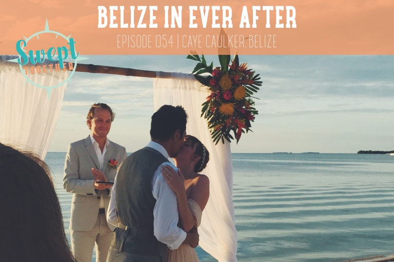 Swept Together Episode 54 Belize Destination Wedding